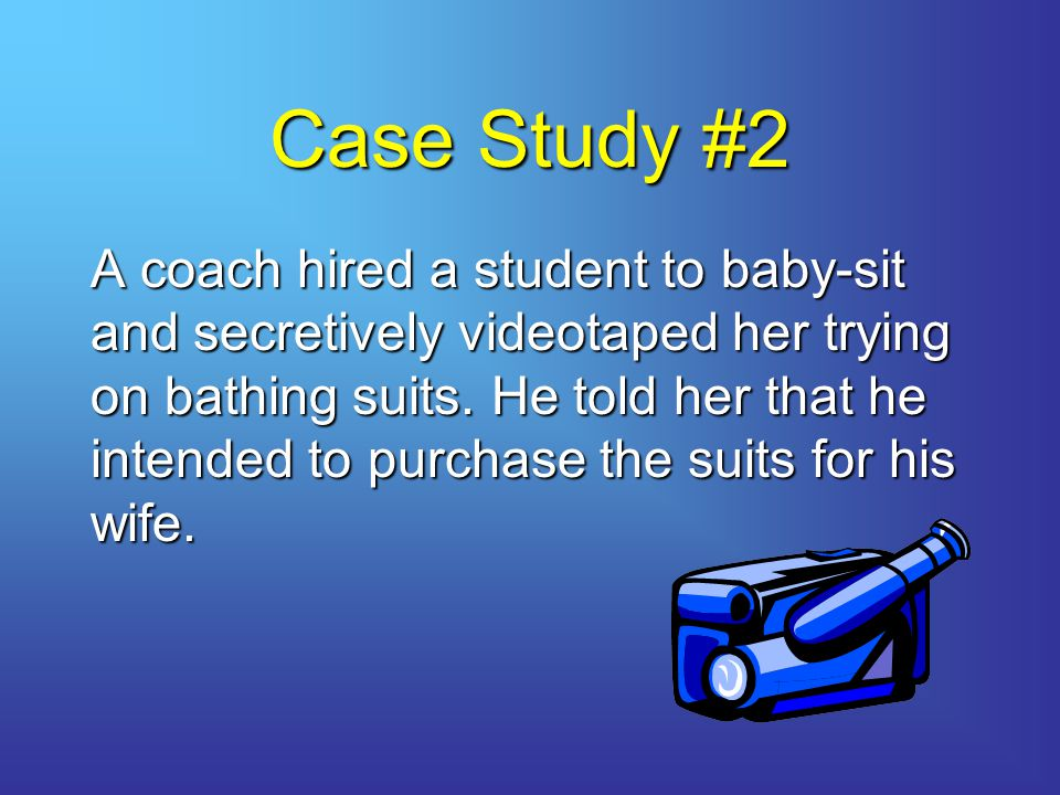 Case Study #2 A coach hired a student to baby-sit and secretively videotaped her trying on bathing suits.