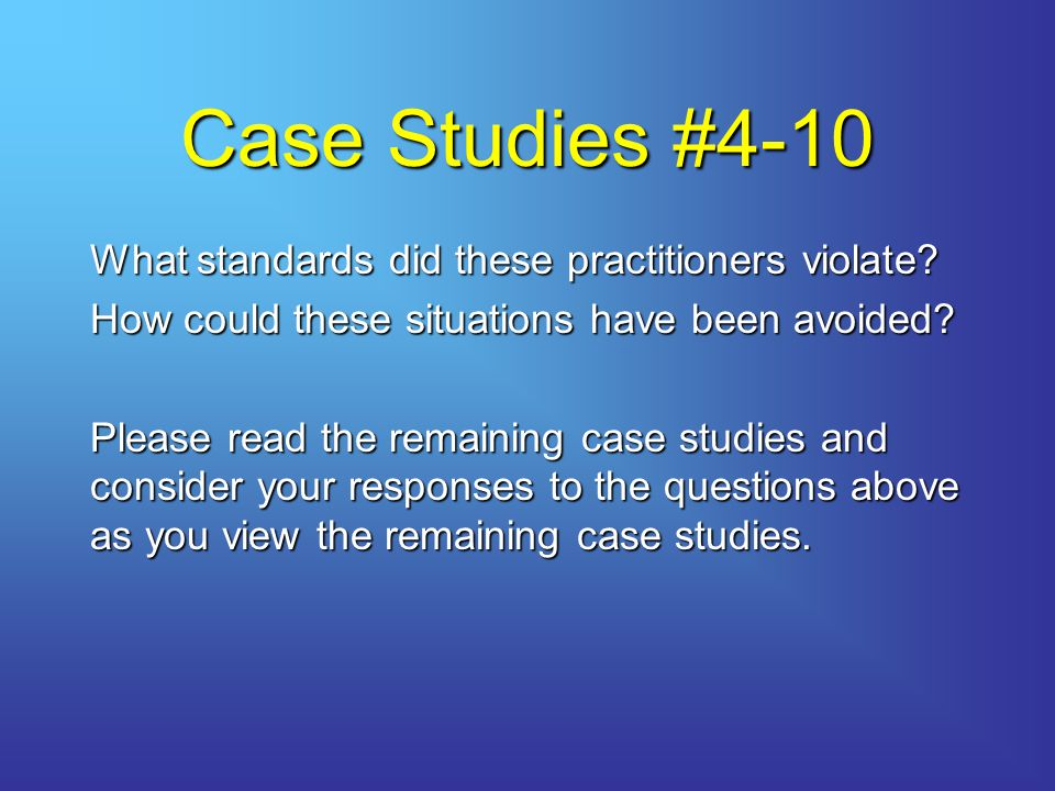 Case Studies #4-10 What standards did these practitioners violate.