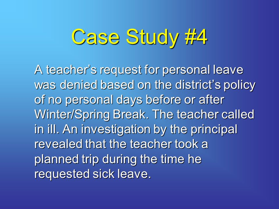 Case Study #4 A teacher's request for personal leave was denied based on the district's policy of no personal days before or after Winter/Spring Break.