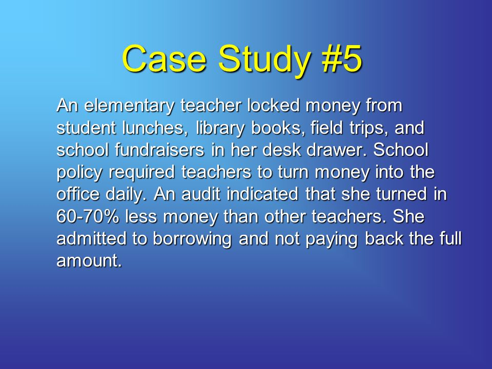Case Study #5 An elementary teacher locked money from student lunches, library books, field trips, and school fundraisers in her desk drawer.