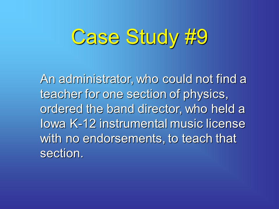 Case Study #9 An administrator, who could not find a teacher for one section of physics, ordered the band director, who held a Iowa K-12 instrumental music license with no endorsements, to teach that section.