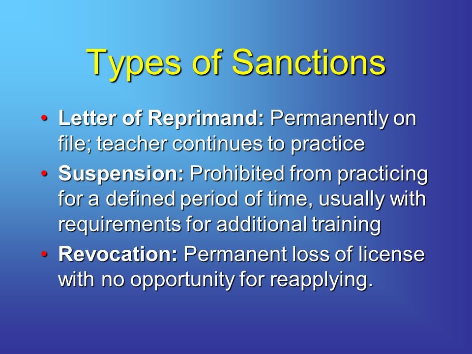 Types of Sanctions Letter of Reprimand: Permanently on file; teacher continues to practiceLetter of Reprimand: Permanently on file; teacher continues to practice Suspension: Prohibited from practicing for a defined period of time, usually with requirements for additional trainingSuspension: Prohibited from practicing for a defined period of time, usually with requirements for additional training Revocation: Permanent loss of license with no opportunity for reapplying.Revocation: Permanent loss of license with no opportunity for reapplying.