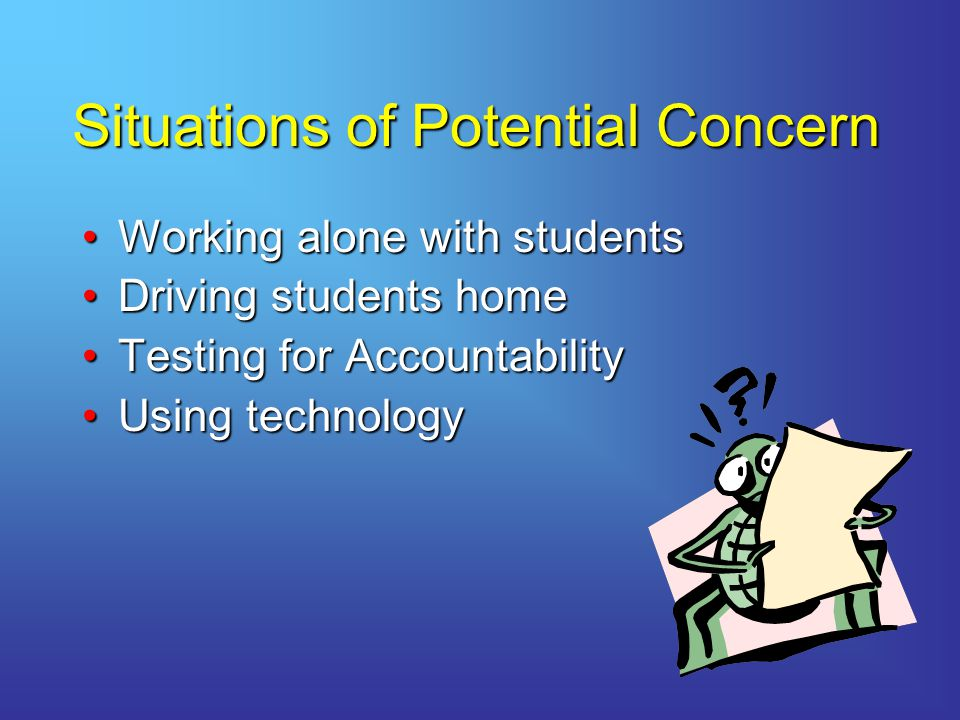 Situations of Potential Concern Working alone with studentsWorking alone with students Driving students homeDriving students home Testing for AccountabilityTesting for Accountability Using technologyUsing technology