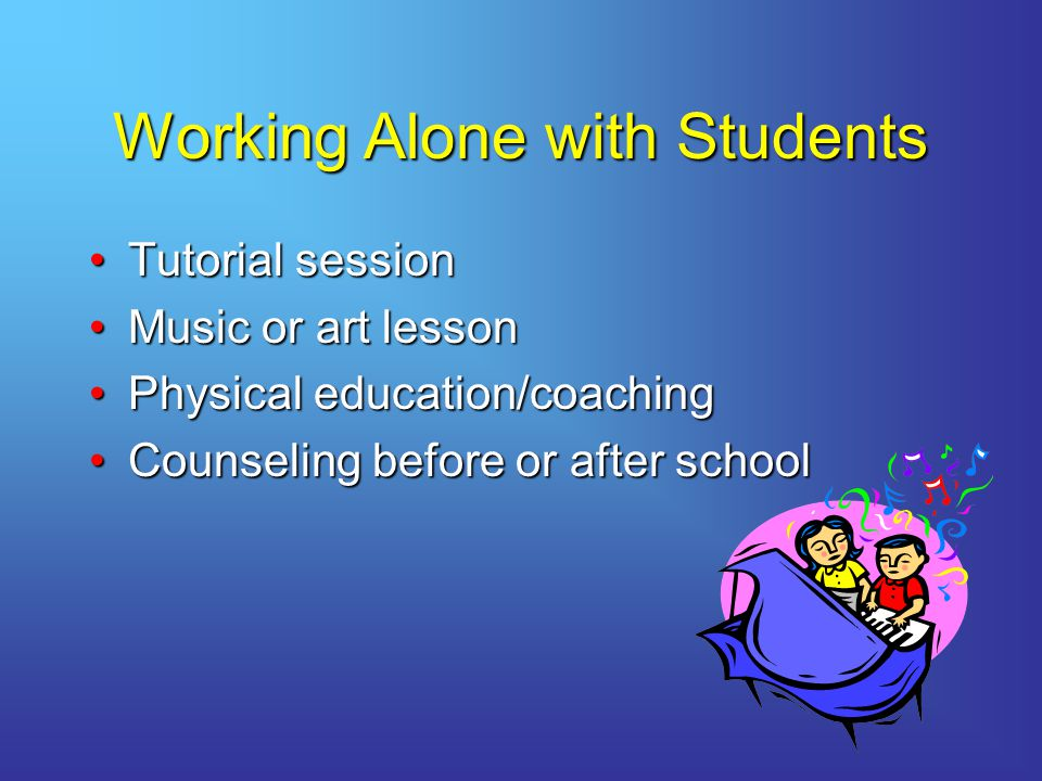 Working Alone with Students Tutorial sessionTutorial session Music or art lessonMusic or art lesson Physical education/coachingPhysical education/coaching Counseling before or after schoolCounseling before or after school