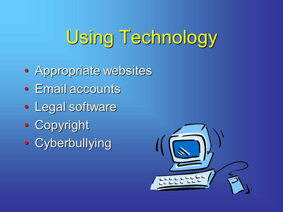 Using Technology Appropriate websitesAppropriate websites Email accountsEmail accounts Legal softwareLegal software CopyrightCopyright CyberbullyingCyberbullying