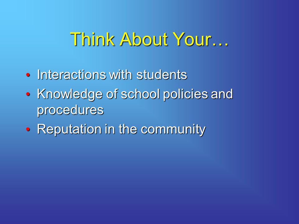 Think About Your… Interactions with students Interactions with students Knowledge of school policies and procedures Knowledge of school policies and procedures Reputation in the community Reputation in the community