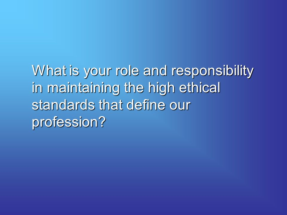 What is your role and responsibility in maintaining the high ethical standards that define our profession?