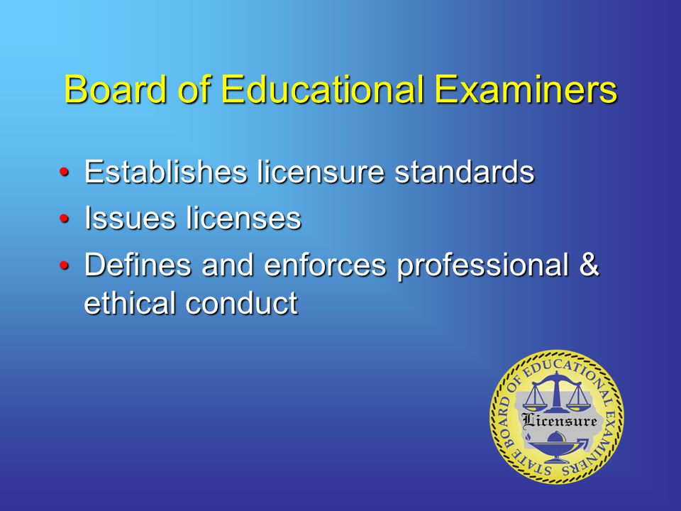 Board of Educational Examiners Establishes licensure standardsEstablishes licensure standards Issues licenses Issues licenses Defines and enforces professional & ethical conduct Defines and enforces professional & ethical conduct