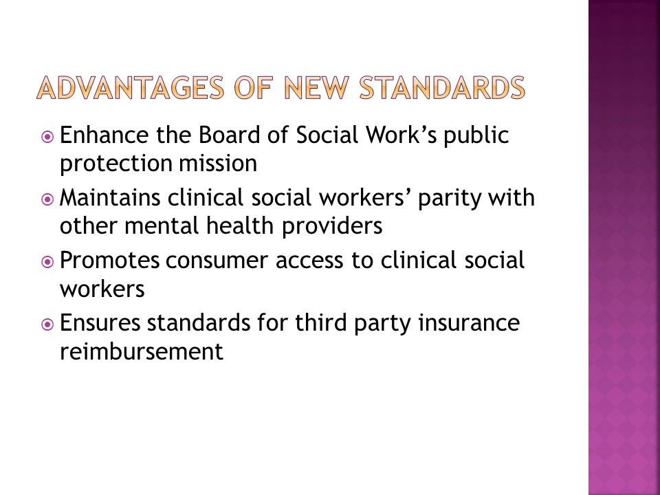  Enhance the Board of Social Work's public protection mission  Maintains clinical social workers' parity with other mental health providers  Promotes consumer access to clinical social workers  Ensures standards for third party insurance reimbursement