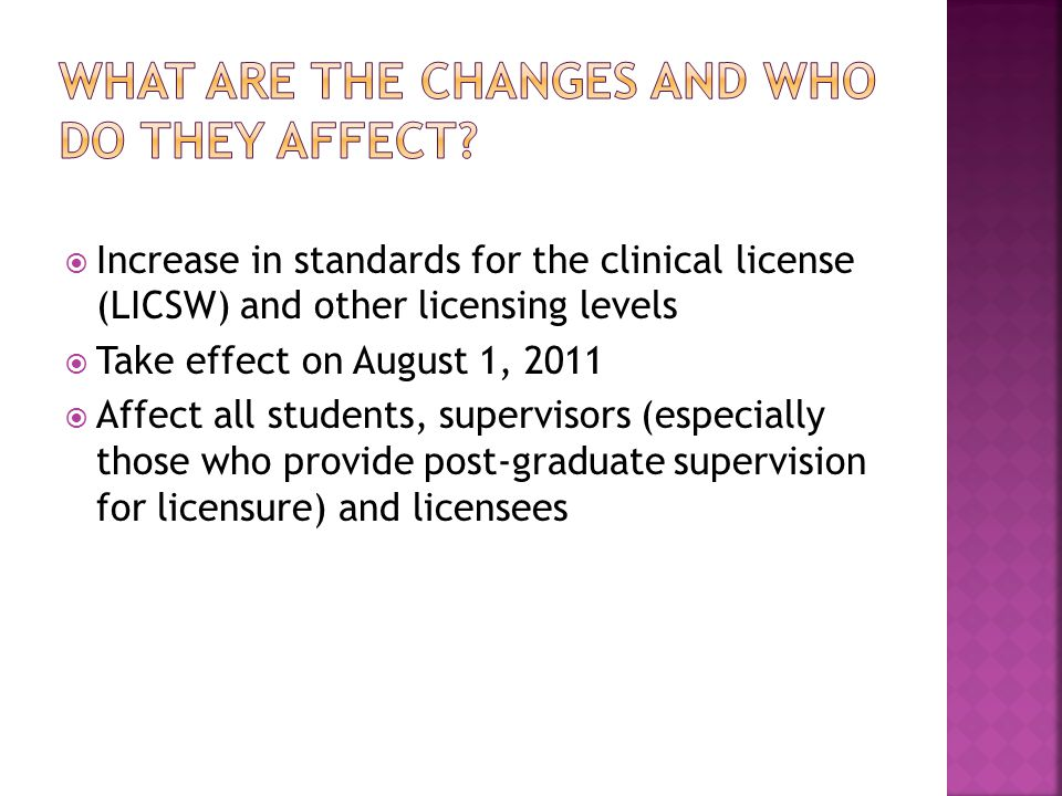  Increase in standards for the clinical license (LICSW) and other licensing levels  Take effect on August 1, 2011  Affect all students, supervisors (especially those who provide post-graduate supervision for licensure) and licensees