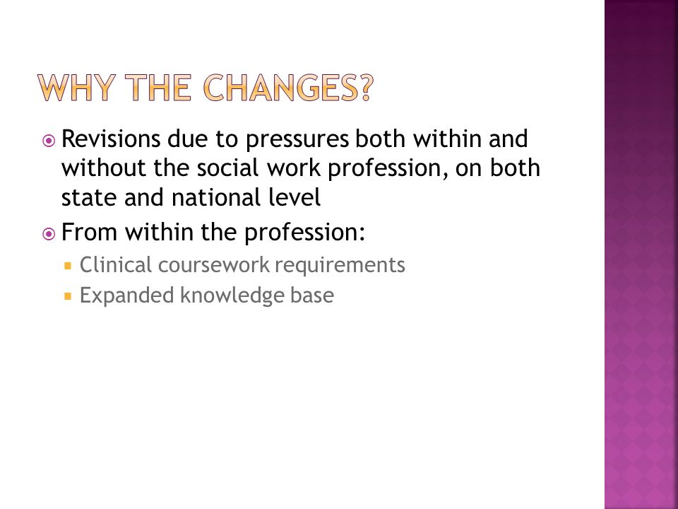  Revisions due to pressures both within and without the social work profession, on both state and national level  From within the profession:  Clinical coursework requirements  Expanded knowledge base