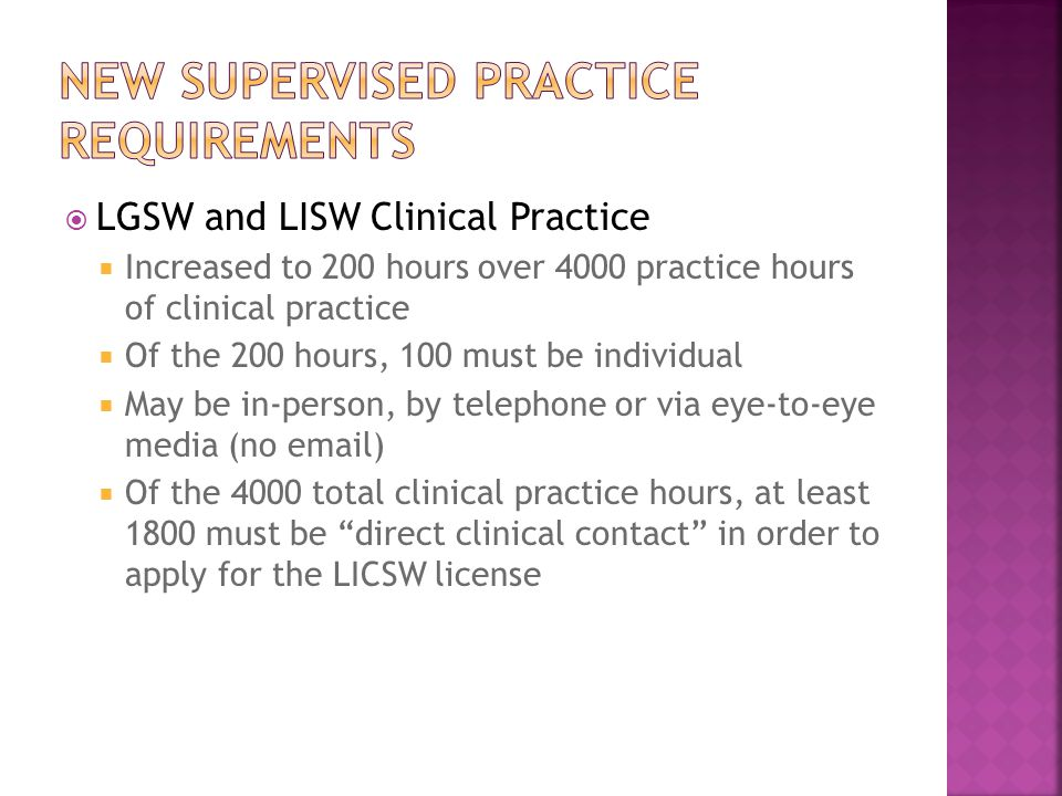  LGSW and LISW Clinical Practice  Increased to 200 hours over 4000 practice hours of clinical practice  Of the 200 hours, 100 must be individual  May be in-person, by telephone or via eye-to-eye media (no email)  Of the 4000 total clinical practice hours, at least 1800 must be direct clinical contact in order to apply for the LICSW license