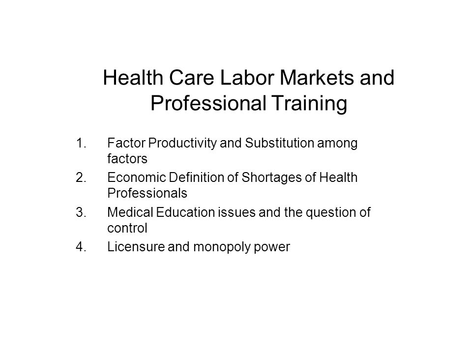 Health Care Labor Markets and Professional Training 1.Factor Productivity and Substitution among factors 2.Economic Definition of Shortages of Health