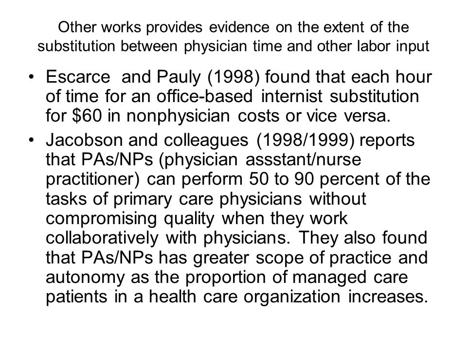 Other works provides evidence on the extent of the substitution between physician time and other labor input Escarce and Pauly (1998) found that each