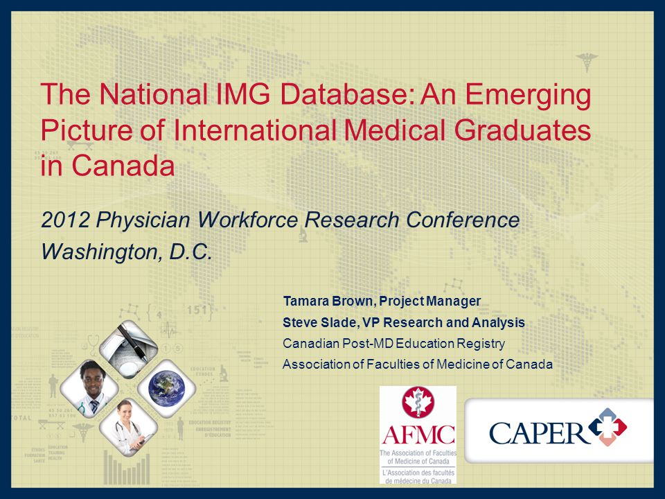 The National IMG Database: An Emerging Picture of International Medical Graduates in Canada 2012 Physician Workforce Research Conference Washington, D.C.