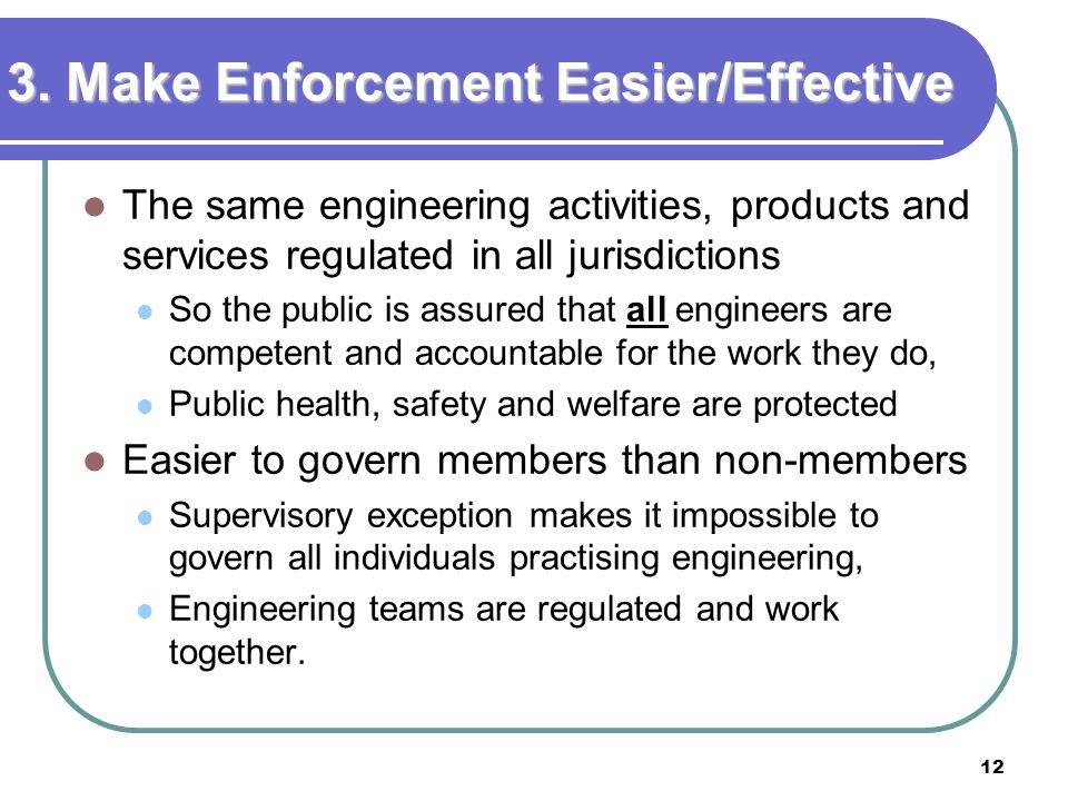 12 3. Make Enforcement Easier/Effective The same engineering activities, products and services regulated in all jurisdictions So the public is assured