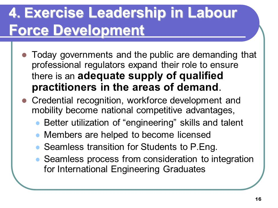 16 4. E xercise Leadership in Labour Force Development Today governments and the public are demanding that professional regulators expand their role t