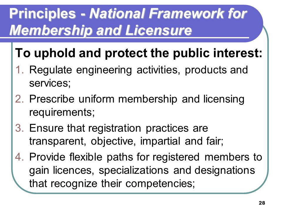 28 Principles - National Framework for Membership and Licensure To uphold and protect the public interest: 1.Regulate engineering activities, products and services; 2.Prescribe uniform membership and licensing requirements; 3.Ensure that registration practices are transparent, objective, impartial and fair; 4.Provide flexible paths for registered members to gain licences, specializations and designations that recognize their competencies;