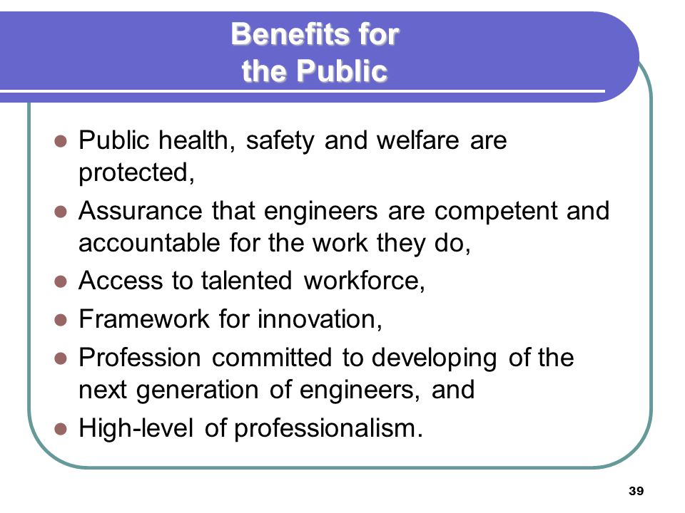 39 Benefits for the Public Public health, safety and welfare are protected, Assurance that engineers are competent and accountable for the work they do, Access to talented workforce, Framework for innovation, Profession committed to developing of the next generation of engineers, and High-level of professionalism.