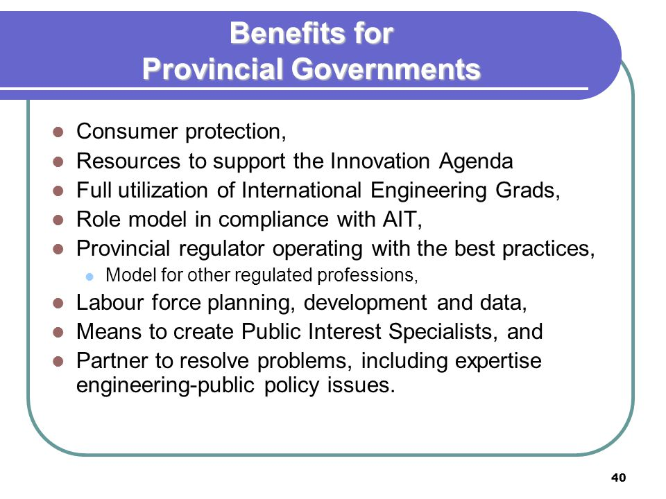 40 Benefits for Provincial Governments Consumer protection, Resources to support the Innovation Agenda Full utilization of International Engineering Grads, Role model in compliance with AIT, Provincial regulator operating with the best practices, Model for other regulated professions, Labour force planning, development and data, Means to create Public Interest Specialists, and Partner to resolve problems, including expertise engineering-public policy issues.