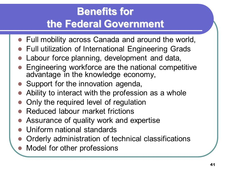 41 Benefits for the Federal Government Full mobility across Canada and around the world, Full utilization of International Engineering Grads Labour force planning, development and data, Engineering workforce are the national competitive advantage in the knowledge economy, Support for the innovation agenda, Ability to interact with the profession as a whole Only the required level of regulation Reduced labour market frictions Assurance of quality work and expertise Uniform national standards Orderly administration of technical classifications Model for other professions