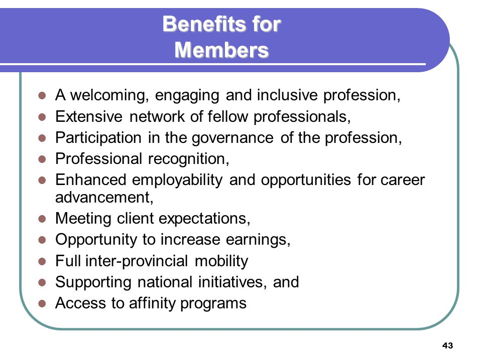 43 Benefits for Members A welcoming, engaging and inclusive profession, Extensive network of fellow professionals, Participation in the governance of the profession, Professional recognition, Enhanced employability and opportunities for career advancement, Meeting client expectations, Opportunity to increase earnings, Full inter-provincial mobility Supporting national initiatives, and Access to affinity programs
