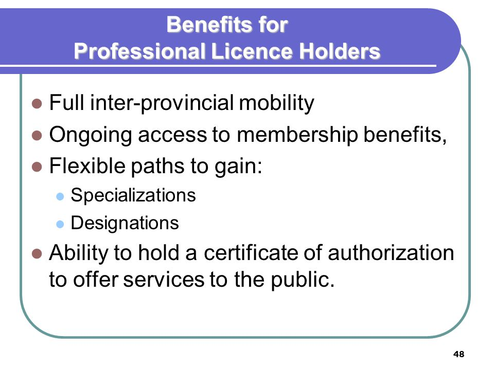 48 Benefits for Professional Licence Holders Full inter-provincial mobility Ongoing access to membership benefits, Flexible paths to gain: Specializations Designations Ability to hold a certificate of authorization to offer services to the public.