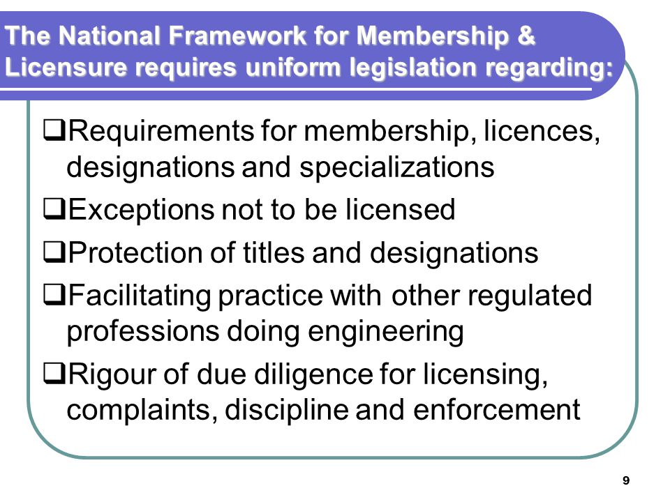 9 The National Framework for Membership & Licensure requires uniform legislation regarding:  Requirements for membership, licences, designations and specializations  Exceptions not to be licensed  Protection of titles and designations  Facilitating practice with other regulated professions doing engineering  Rigour of due diligence for licensing, complaints, discipline and enforcement
