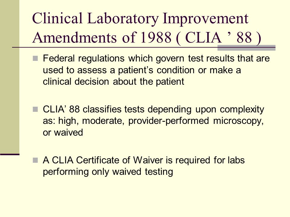 Clinical Laboratory Improvement Amendments of 1988 ( CLIA ' 88 ) Federal regulations which govern test results that are used to assess a patient's condition or make a clinical decision about the patient CLIA' 88 classifies tests depending upon complexity as: high, moderate, provider-performed microscopy, or waived A CLIA Certificate of Waiver is required for labs performing only waived testing