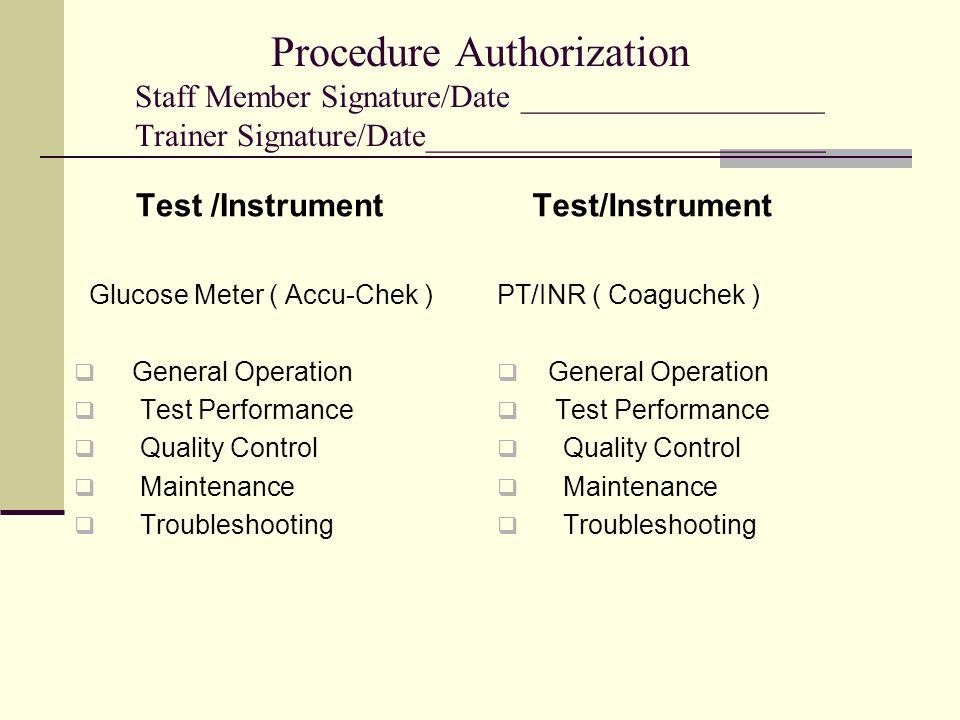 Procedure Authorization Staff Member Signature/Date ___________________ Trainer Signature/Date_________________________ Test /Instrument Glucose Meter ( Accu-Chek )  General Operation  Test Performance  Quality Control  Maintenance  Troubleshooting Test/Instrument PT/INR ( Coaguchek )  General Operation  Test Performance  Quality Control  Maintenance  Troubleshooting