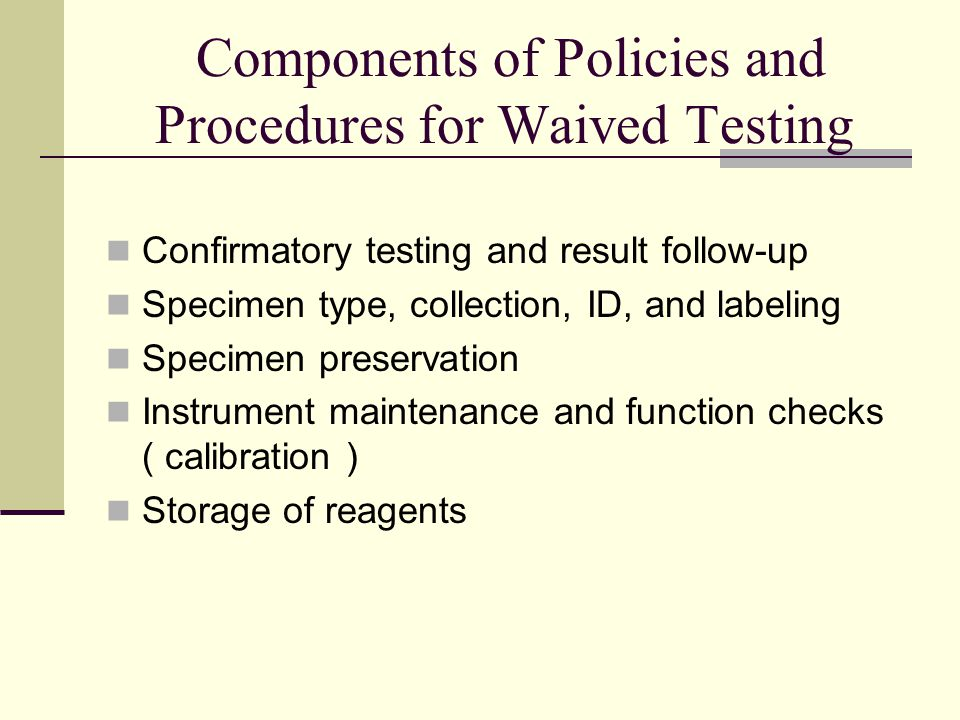 Components of Policies and Procedures for Waived Testing Confirmatory testing and result follow-up Specimen type, collection, ID, and labeling Specimen preservation Instrument maintenance and function checks ( calibration ) Storage of reagents
