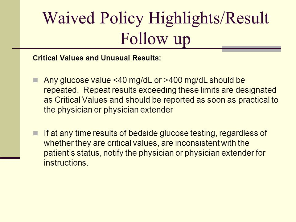 Waived Policy Highlights/Result Follow up Critical Values and Unusual Results: Any glucose value 400 mg/dL should be repeated.