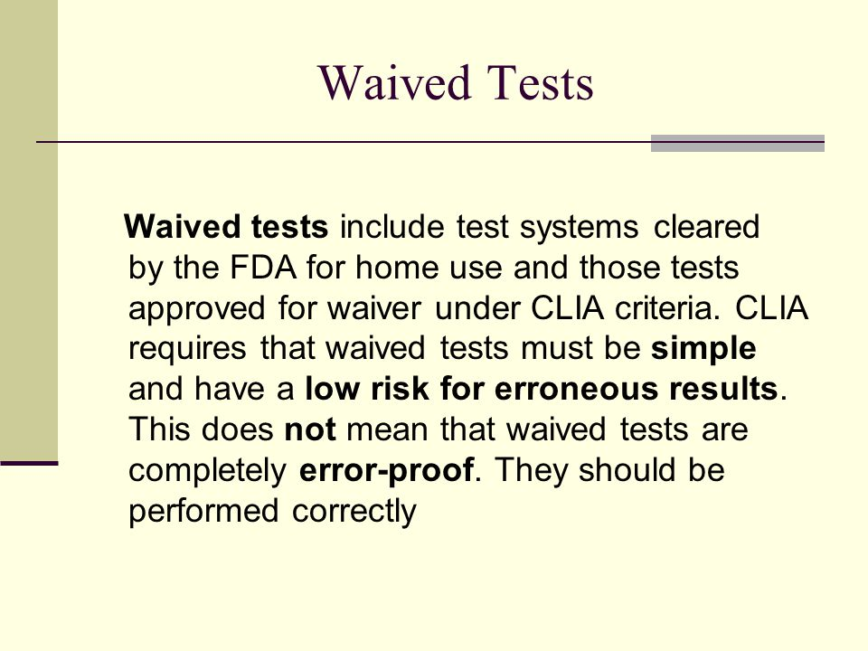 Waived Tests Waived tests include test systems cleared by the FDA for home use and those tests approved for waiver under CLIA criteria.