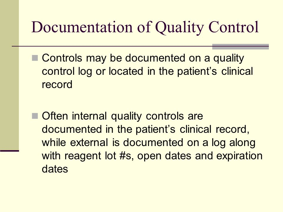 Documentation of Quality Control Controls may be documented on a quality control log or located in the patient's clinical record Often internal quality controls are documented in the patient's clinical record, while external is documented on a log along with reagent lot #s, open dates and expiration dates