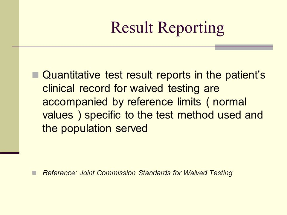Result Reporting Quantitative test result reports in the patient's clinical record for waived testing are accompanied by reference limits ( normal values ) specific to the test method used and the population served Reference: Joint Commission Standards for Waived Testing