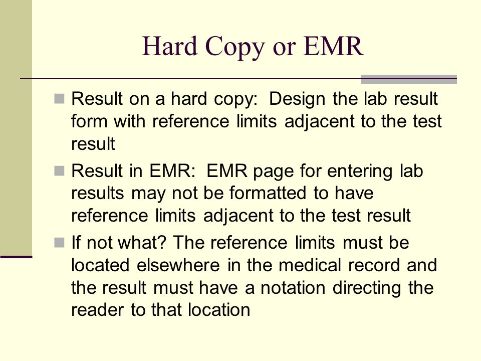 Hard Copy or EMR Result on a hard copy: Design the lab result form with reference limits adjacent to the test result Result in EMR: EMR page for entering lab results may not be formatted to have reference limits adjacent to the test result If not what.