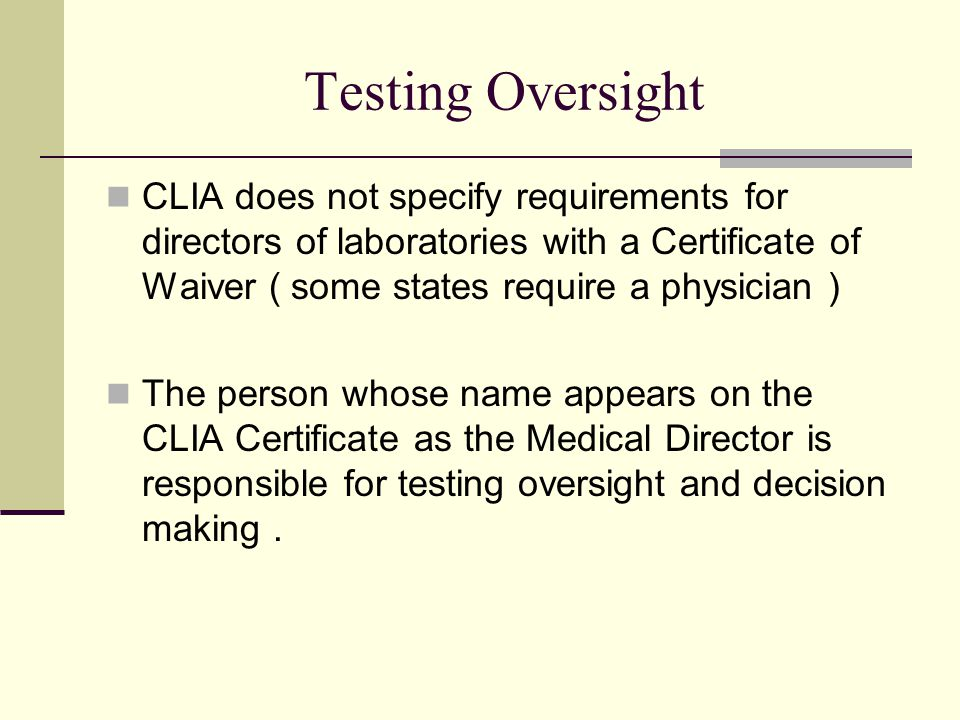Testing Oversight CLIA does not specify requirements for directors of laboratories with a Certificate of Waiver ( some states require a physician ) The person whose name appears on the CLIA Certificate as the Medical Director is responsible for testing oversight and decision making.