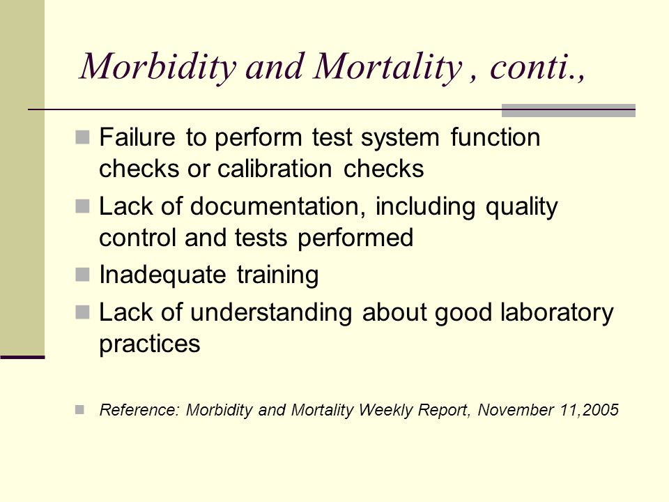 Morbidity and Mortality, conti., Failure to perform test system function checks or calibration checks Lack of documentation, including quality control and tests performed Inadequate training Lack of understanding about good laboratory practices Reference: Morbidity and Mortality Weekly Report, November 11,2005