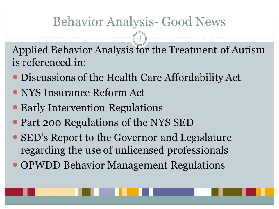 Behavior Analysis – Bad News 7 In most states, including NY, the title and profession of behavior analyst is not recognized Absent a license for behavior analysts there is a conflict for state agencies and community not-for- profit agencies that want to employ behavior analysts; and impedes the implementation of the NYS Insurance Reform Act
