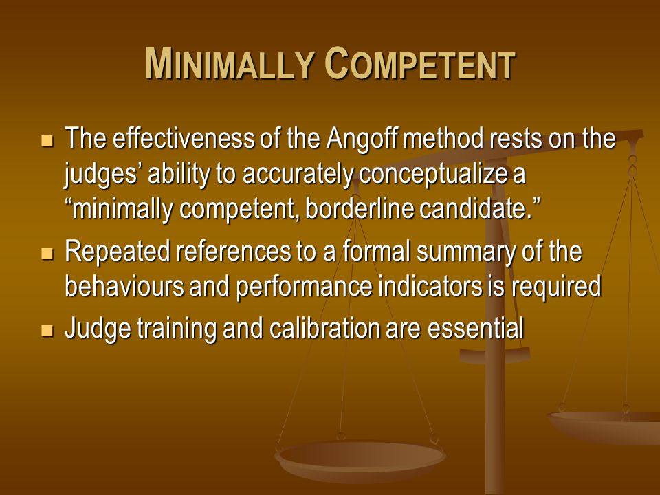 M INIMALLY C OMPETENT The effectiveness of the Angoff method rests on the judges' ability to accurately conceptualize a minimally competent, borderline candidate. The effectiveness of the Angoff method rests on the judges' ability to accurately conceptualize a minimally competent, borderline candidate. Repeated references to a formal summary of the behaviours and performance indicators is required Repeated references to a formal summary of the behaviours and performance indicators is required Judge training and calibration are essential Judge training and calibration are essential