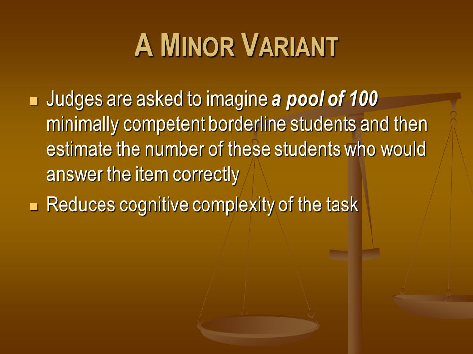 A M INOR V ARIANT Judges are asked to imagine a pool of 100 minimally competent borderline students and then estimate the number of these students who would answer the item correctly Judges are asked to imagine a pool of 100 minimally competent borderline students and then estimate the number of these students who would answer the item correctly Reduces cognitive complexity of the task Reduces cognitive complexity of the task