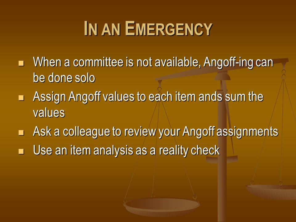 I N AN E MERGENCY When a committee is not available, Angoff-ing can be done solo When a committee is not available, Angoff-ing can be done solo Assign Angoff values to each item ands sum the values Assign Angoff values to each item ands sum the values Ask a colleague to review your Angoff assignments Ask a colleague to review your Angoff assignments Use an item analysis as a reality check Use an item analysis as a reality check