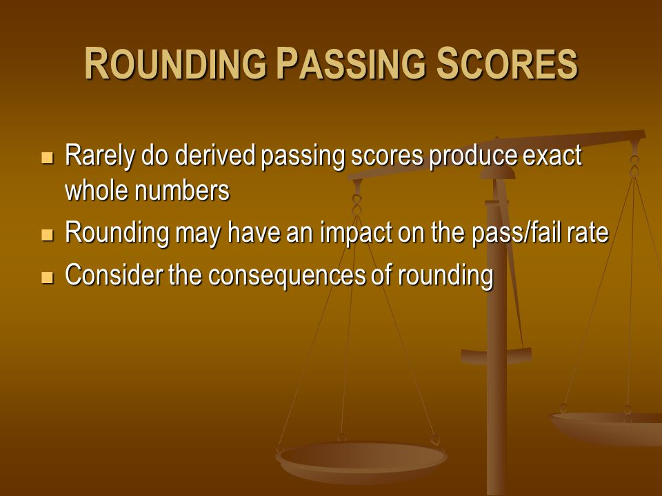 R OUNDING P ASSING S CORES Rarely do derived passing scores produce exact whole numbers Rarely do derived passing scores produce exact whole numbers Rounding may have an impact on the pass/fail rate Rounding may have an impact on the pass/fail rate Consider the consequences of rounding Consider the consequences of rounding