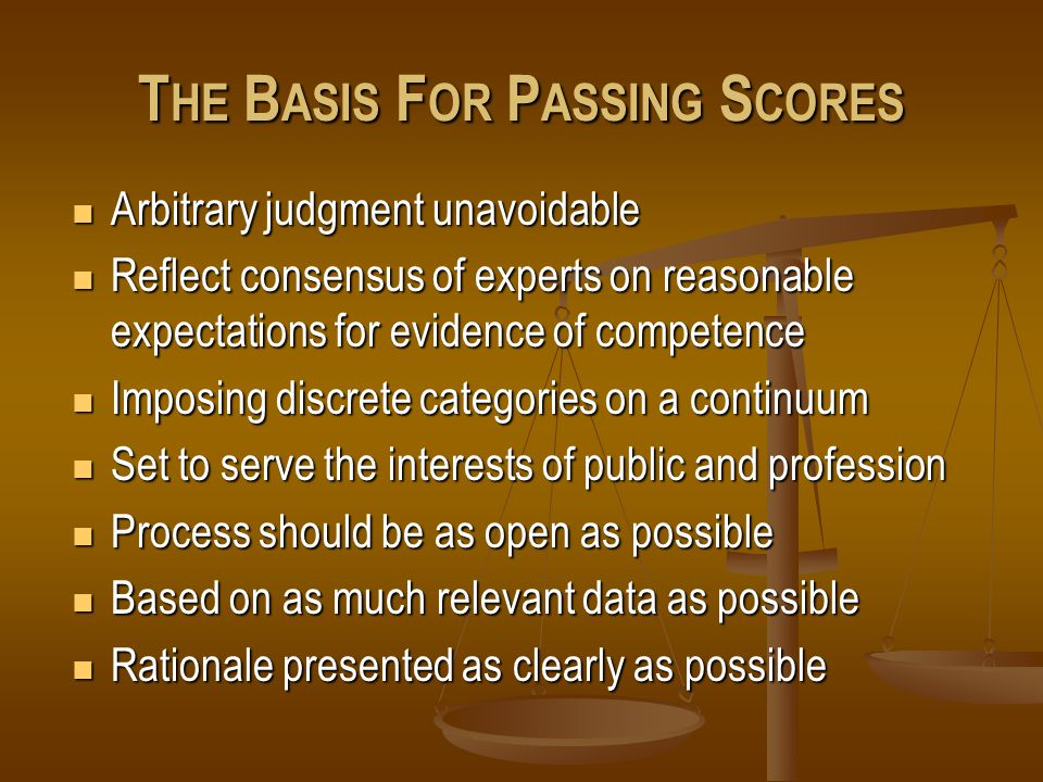 T HE B ASIS F OR P ASSING S CORES Arbitrary judgment unavoidable Arbitrary judgment unavoidable Reflect consensus of experts on reasonable expectations for evidence of competence Reflect consensus of experts on reasonable expectations for evidence of competence Imposing discrete categories on a continuum Imposing discrete categories on a continuum Set to serve the interests of public and profession Set to serve the interests of public and profession Process should be as open as possible Process should be as open as possible Based on as much relevant data as possible Based on as much relevant data as possible Rationale presented as clearly as possible Rationale presented as clearly as possible