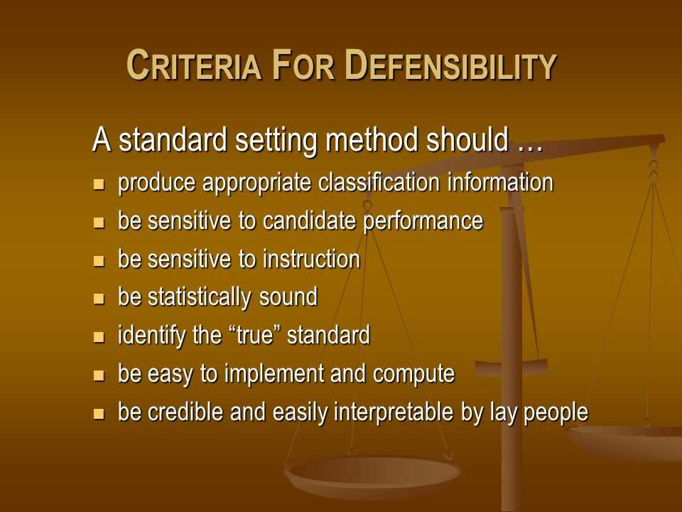 C RITERIA F OR D EFENSIBILITY A standard setting method should … produce appropriate classification information produce appropriate classification information be sensitive to candidate performance be sensitive to candidate performance be sensitive to instruction be sensitive to instruction be statistically sound be statistically sound identify the true standard identify the true standard be easy to implement and compute be easy to implement and compute be credible and easily interpretable by lay people be credible and easily interpretable by lay people