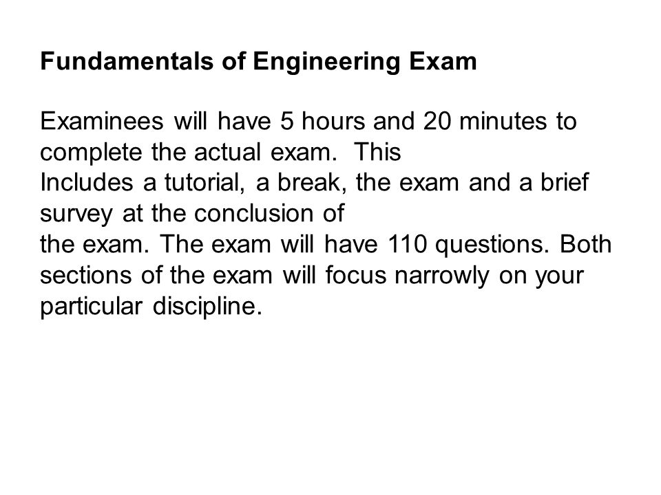 Fundamentals of Engineering Exam Examinees will have 5 hours and 20 minutes to complete the actual exam.
