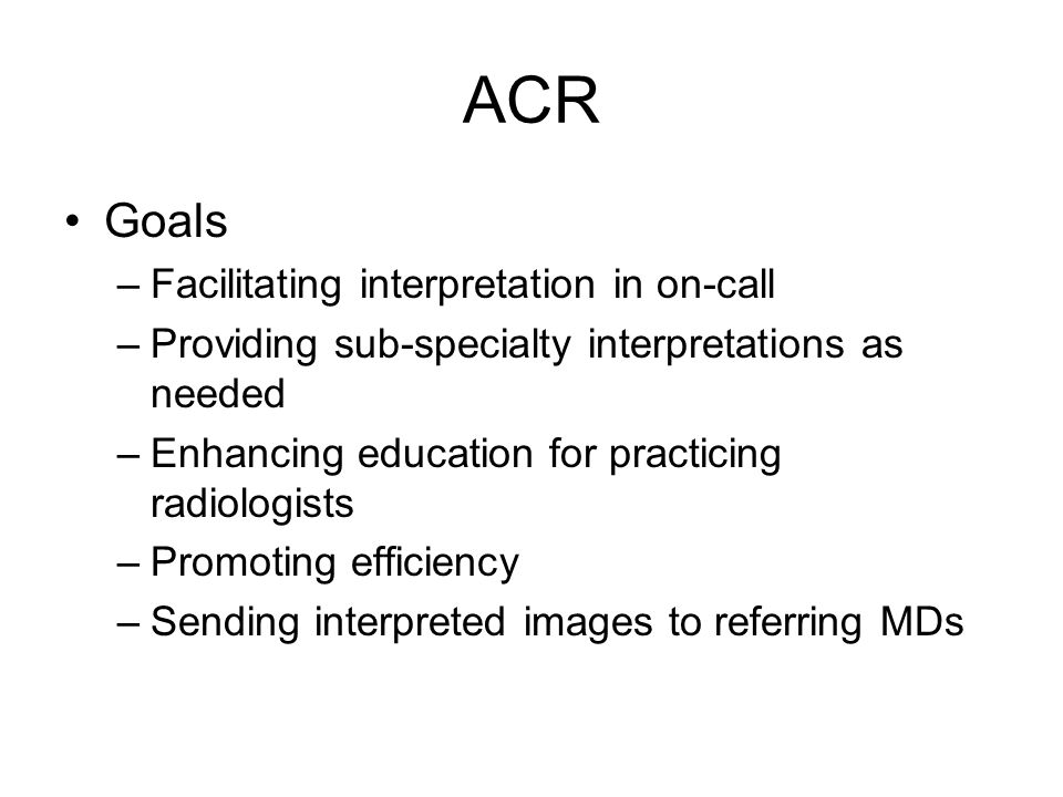 ACR Goals –Facilitating interpretation in on-call –Providing sub-specialty interpretations as needed –Enhancing education for practicing radiologists –Promoting efficiency –Sending interpreted images to referring MDs