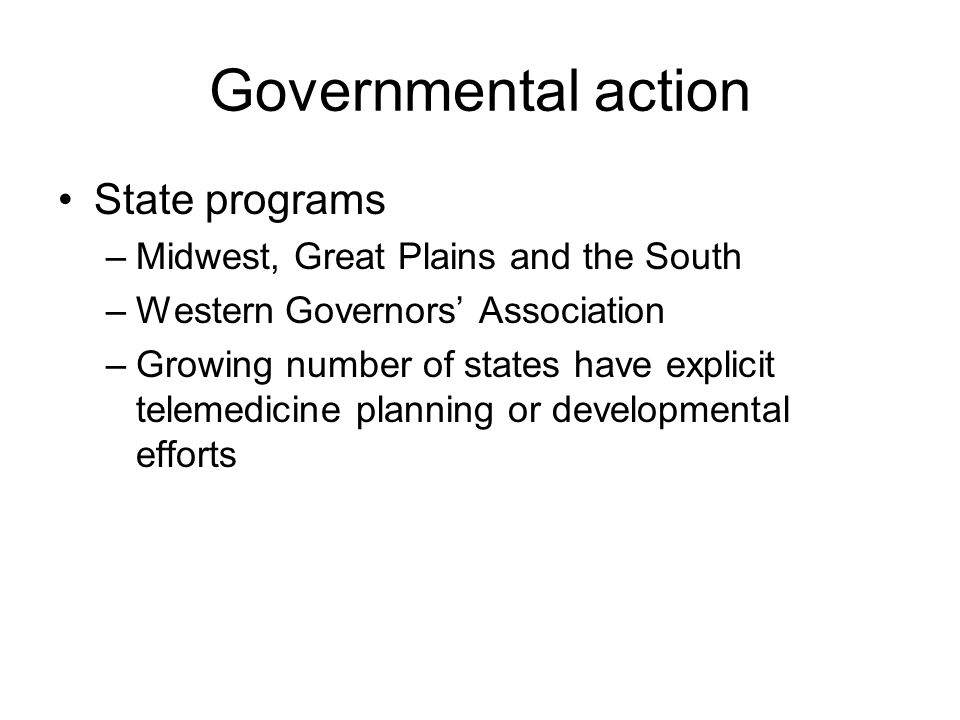 Governmental action State programs –Midwest, Great Plains and the South –Western Governors' Association –Growing number of states have explicit telemedicine planning or developmental efforts