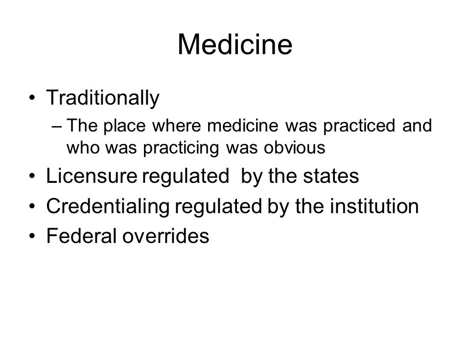 Medicine Traditionally –The place where medicine was practiced and who was practicing was obvious Licensure regulated by the states Credentialing regulated by the institution Federal overrides