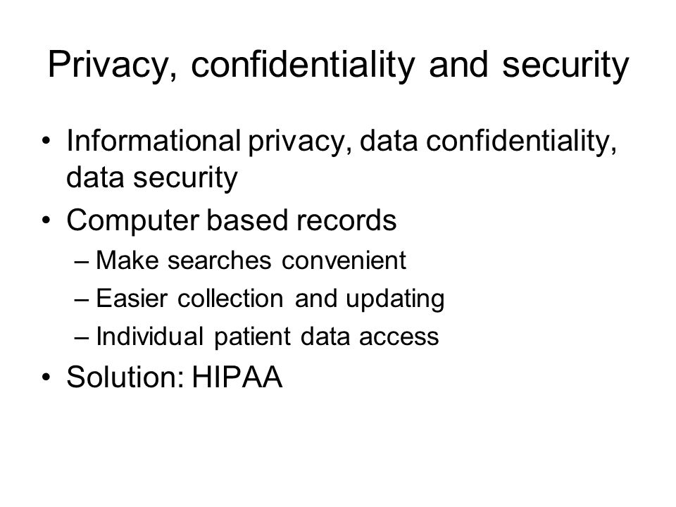Privacy, confidentiality and security Informational privacy, data confidentiality, data security Computer based records –Make searches convenient –Easier collection and updating –Individual patient data access Solution: HIPAA